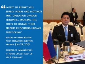 """Latest TIP Report Will Surely Inspire And Motivate Port Operations Division Personnel Manning The Ports To Sustain Their Efforts In Fighting Human Trafficking."" Bureau Of Immigration Port Operations Division Grifton Medina"